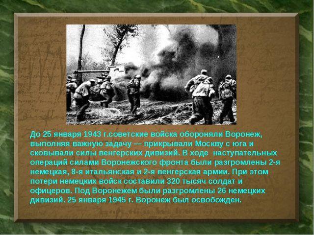 До25 января 1943 г.советские войска обороняли Воронеж, выполняя важную задач...