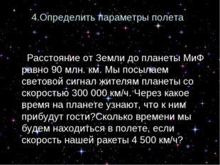 4.Определить параметры полета : «Расстояние от Земли до планеты МиФ равно 90