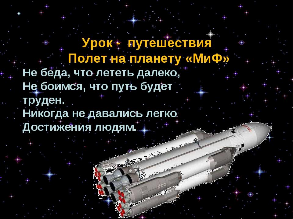 Урок - путешествия Полет на планету «МиФ» Не беда, что лететь далеко, Не бои...