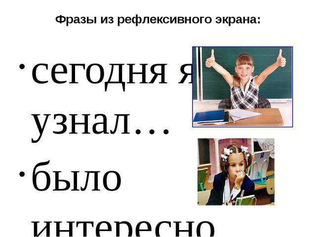 Фразы из рефлексивного экрана: сегодня я узнал… было интересно… было трудно…...