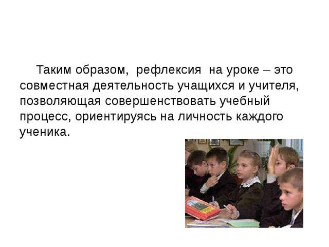 Таким образом, рефлексия на уроке – это совместная деятельность учащихся и у...