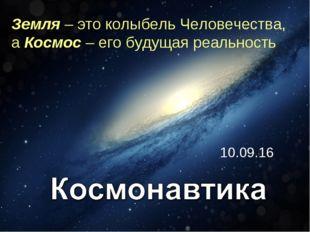 * Земля – это колыбель Человечества, а Космос – его будущая реальность