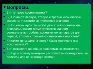 Вопросы: 1) Что такое космонавтика? 2) Опишите первую, вторую и третью космич