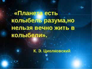 «Планета есть колыбель разума,но нельзя вечно жить в колыбели». К. Э. Циолков
