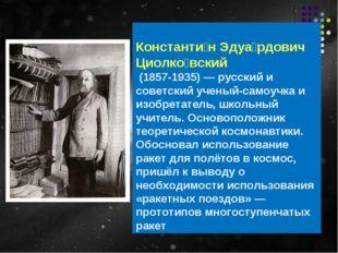 Константи́н Эдуа́рдович Циолко́вский (1857-1935)— русский и советскийучены