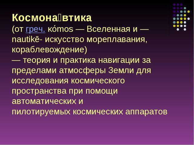 Космона́втика (отгреч.κόmos— Вселенная и— nautikē- искусство мореплавани...