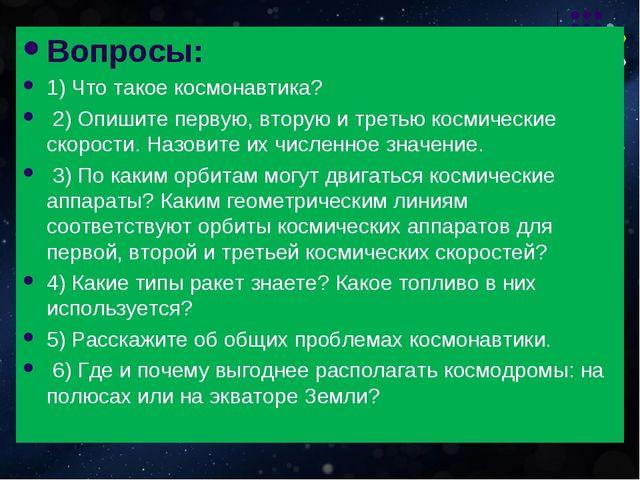 Вопросы: 1) Что такое космонавтика? 2) Опишите первую, вторую и третью космич...