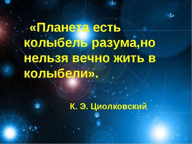 «Планета есть колыбель разума,но нельзя вечно жить в колыбели». К. Э. Циолков...