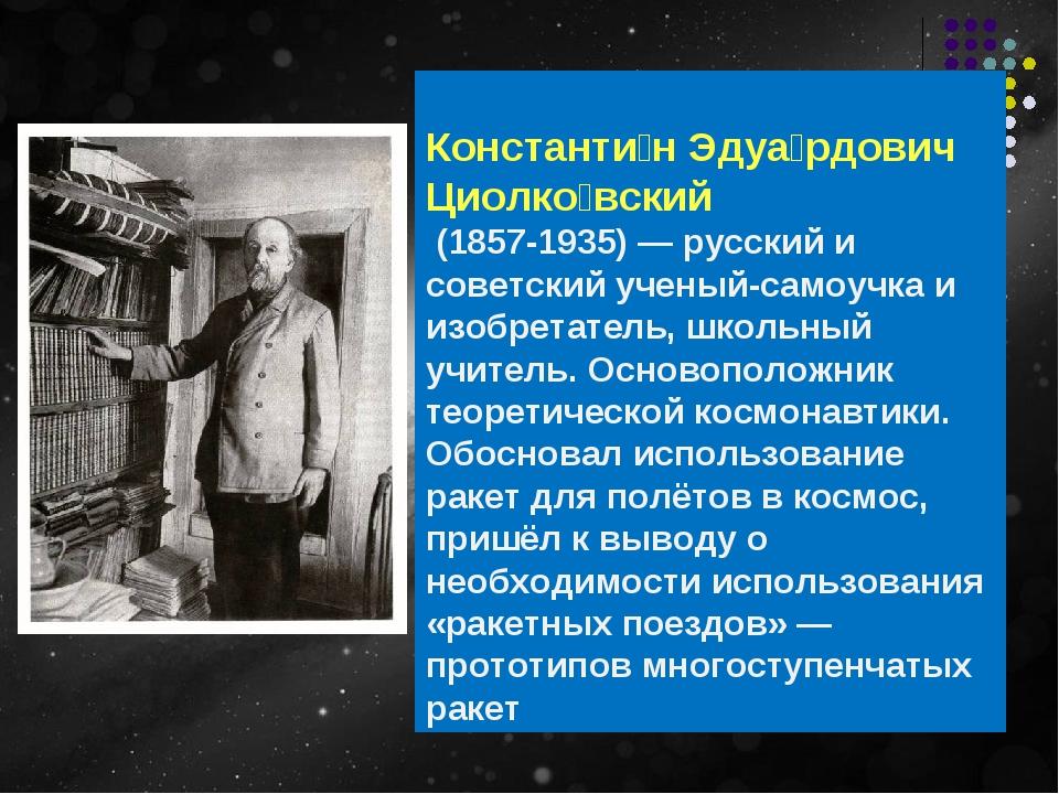 Константи́н Эдуа́рдович Циолко́вский (1857-1935)— русский и советскийучены...