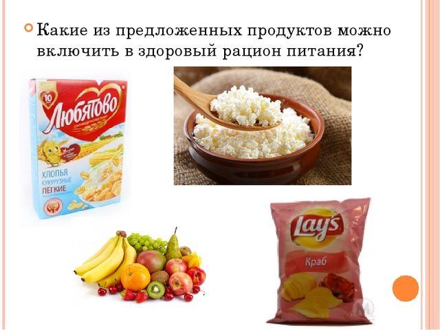 Какие из предложенных продуктов можно включить в здоровый рацион питания?