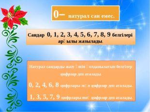0– натурал сан емес. Сандар 0, 1, 2, 3, 4, 5, 6, 7, 8, 9 белгілері арқылы жа