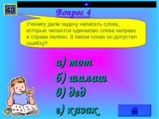 Вопрос 4 а) тот г) казак в) дед б) шалаш Ученику дали задачу написать слова,