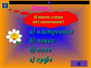 Вопрос 1 а) настроение б) пение в) поле г) кофе 10 В каком слове нет окончания?