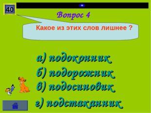 Вопрос 4 а) подоконник б) подорожник в) подосиновик г) подстаканник 40 Какое