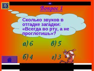 Вопрос 1 а) 6 б) 4 в) 5 г) 3 10 Сколько звуков в отгадке загадки: «Всегда во