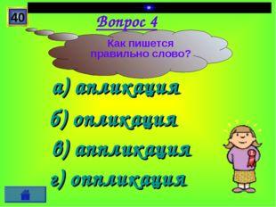 Вопрос 4 а) апликация б) опликация г) оппликация в) аппликация 40 Как пишется