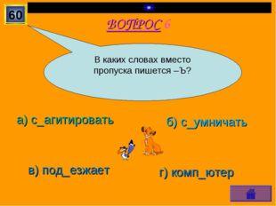 ВОПРОС 6 а) с_агитировать б) с_умничать в) под_езжает г) комп_ютер 60 В каких