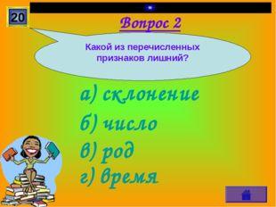 Вопрос 2 а) склонение г) время в) род б) число 20 Какой из перечисленных приз