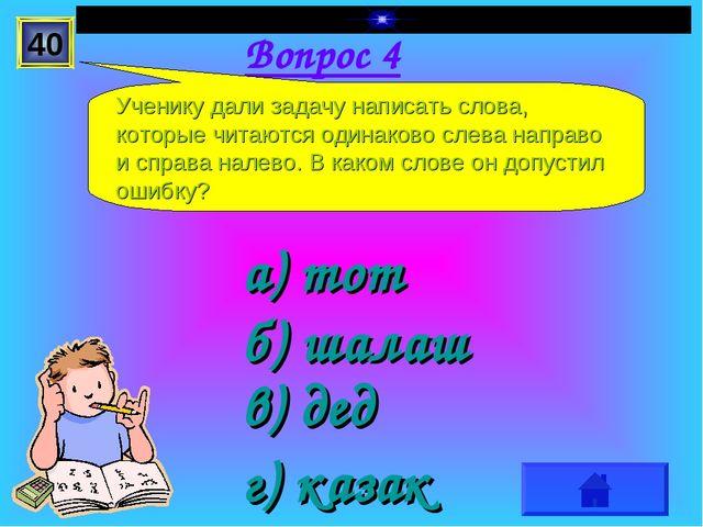 Вопрос 4 а) тот г) казак в) дед б) шалаш Ученику дали задачу написать слова,...