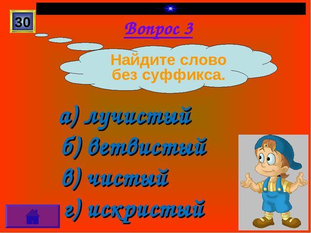 Вопрос 3 а) лучистый б) ветвистый в) чистый г) искристый 30 Найдите слово без...
