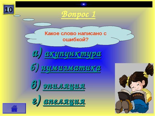Вопрос 1 а) акупунктура б) нумизматика в) эпиляция г) апеляция 10 Какое слово...