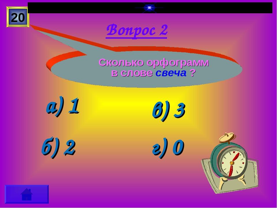 Вопрос 2 а) 1 б) 2 в) 3 г) 0 20 Сколько орфограмм в слове свеча ?