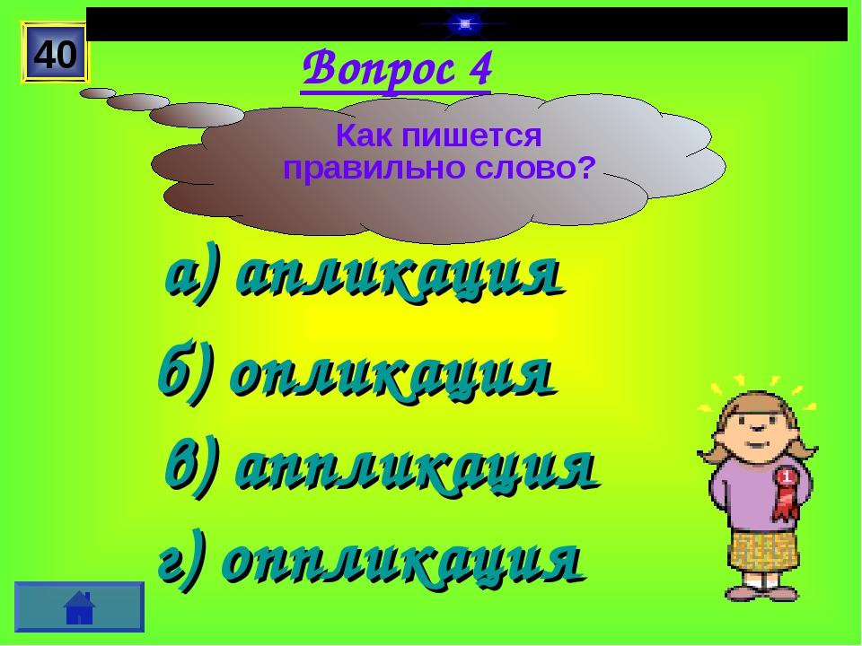 Вопрос 4 а) апликация б) опликация г) оппликация в) аппликация 40 Как пишется...