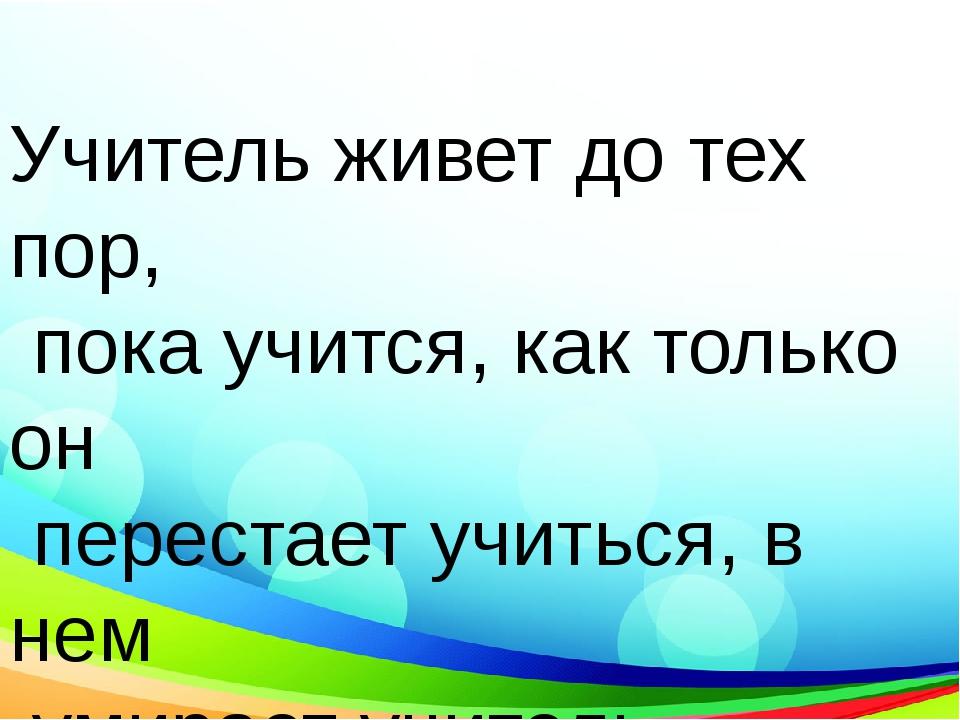 Учитель живет до тех пор, пока учится, как только он перестает учиться, в не...