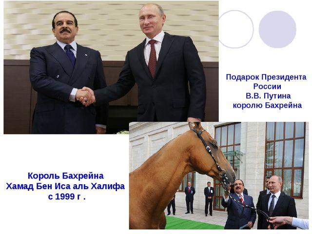 Король Бахрейна Хамад Бен Иса аль Халифа с 1999 г . Подарок Президента России...