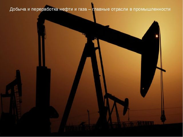 Добыча и переработка нефти и газа – главные отрасли в промышленности