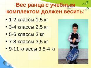 Вес ранца с учебным комплектом должен весить: 1-2 классы 1,5 кг 3-4 классы 2,