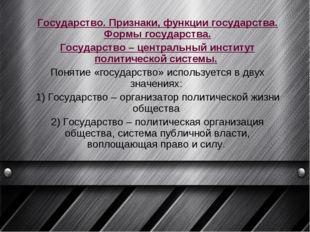 Государство. Признаки, функции государства. Формы государства. Государство –