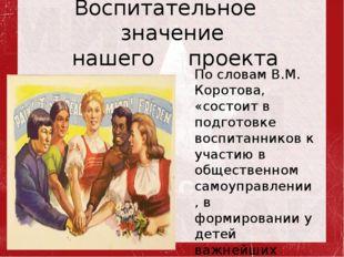 Воспитательное значение нашего проекта По словам В.М. Коротова, «состоит в по