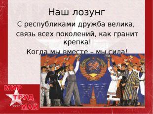 Наш лозунг С республиками дружба велика, связь всех поколений, как гранит кре