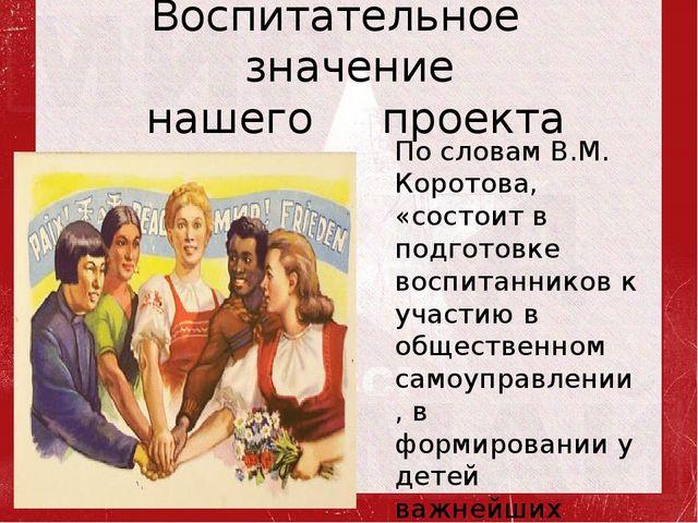Воспитательное значение нашего проекта По словам В.М. Коротова, «состоит в по...