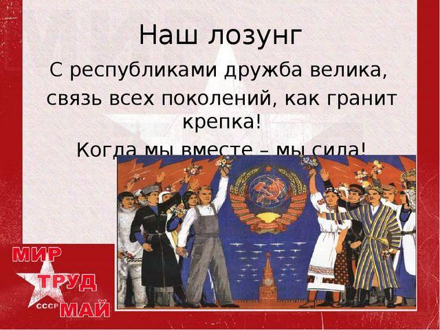 Наш лозунг С республиками дружба велика, связь всех поколений, как гранит кре...