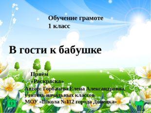 Обучение грамоте 1 класс В гости к бабушке Приём «Раскраска» Автор: Горбачев