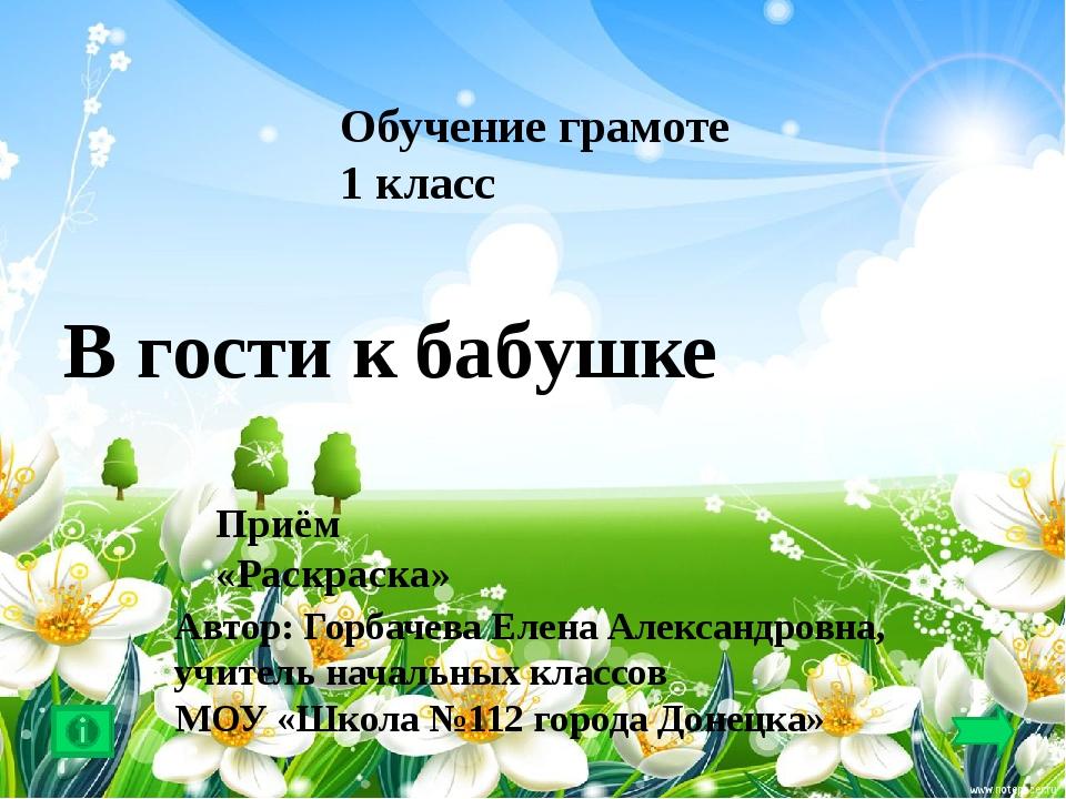 Обучение грамоте 1 класс В гости к бабушке Приём «Раскраска» Автор: Горбачев...