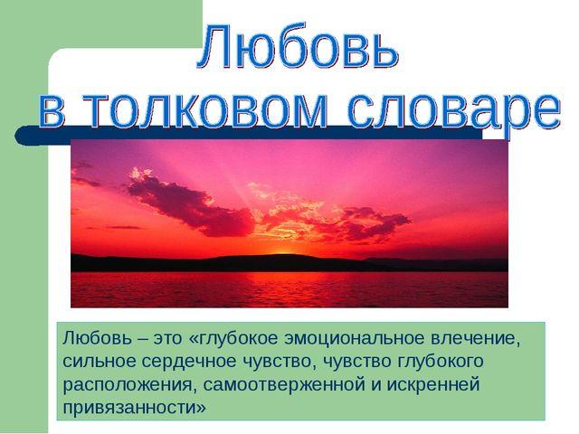 Любовь – это «глубокое эмоциональное влечение, сильное сердечное чувство, чув...