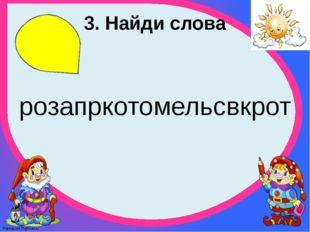 3. Найди слова розапркотомельсвкрот FokinaLida.75@mail.ru