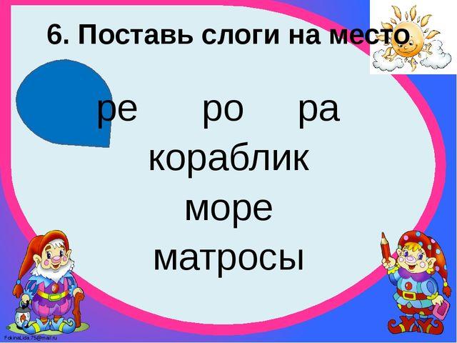 6. Поставь слоги на место ре ро ра кораблик море матросы FokinaLida.75@mail.ru