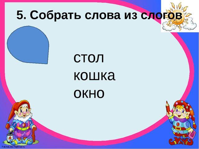 5. Собрать слова из слогов стол кошка окно FokinaLida.75@mail.ru