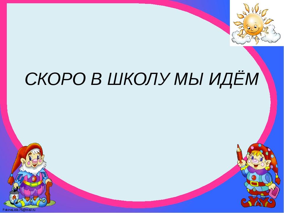 СКОРО В ШКОЛУ МЫ ИДЁМ FokinaLida.75@mail.ru