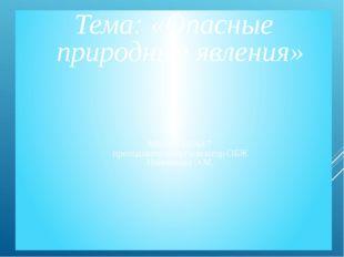 Тема: «Опасные природные явления» МБОУ СШ№17 преподаватель-организатор ОБЖ На