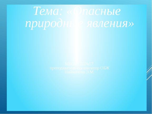 Тема: «Опасные природные явления» МБОУ СШ№17 преподаватель-организатор ОБЖ На...