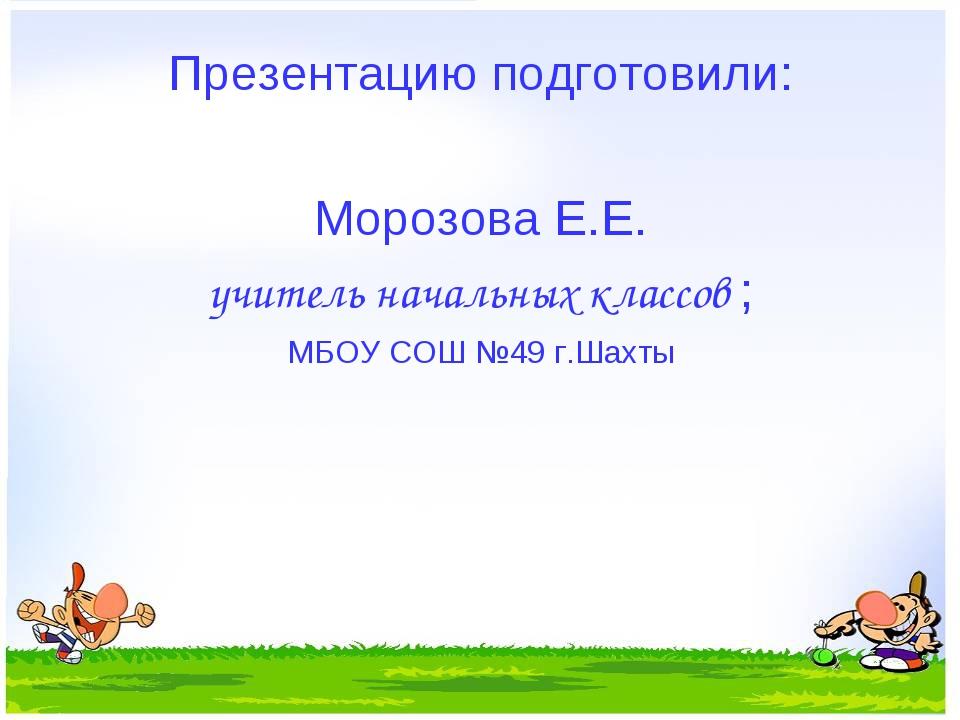 Презентацию подготовили: Морозова Е.Е. учитель начальных классов ; МБОУ СОШ №...