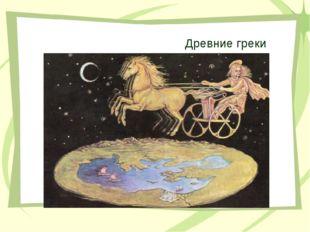 Древние греки Народ, который считал, что Вселенная разделялась Землей на свет