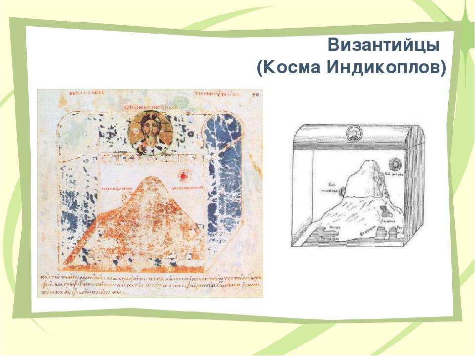 Византийцы (Косма Индикоплов) Землю он изобразил в виде плоского более продол...