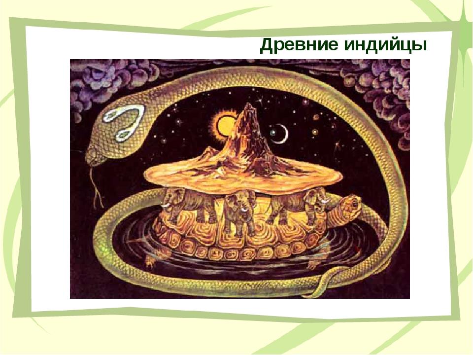 Древние индийцы Народ, который считал, что плоская Земля опирается на спины ч...