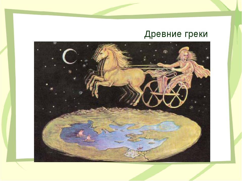 Древние греки Народ, который считал, что Вселенная разделялась Землей на свет...